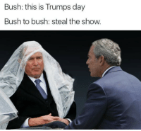 Time, Bush, and Day: Bush: this is Trumps day  Bush to bush: steal the show. <p>It's my time to shine</p>