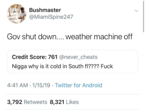 Android, Dank, and Memes: Bushmaster  @MiamiSpine247  Gov shut down.... weather machine off  Credit Score: 761 @never_cheats  Nigga why is it cold in South fl???? Fuck  4:41 AM- 1/15/19 Twitter for Android  3,792 Retweets 8,321 Likes Climate Change by ThickCapital MORE MEMES