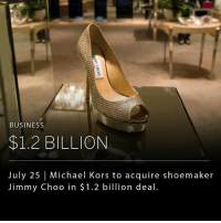 "Fashion, Jimmy Choo, and Memes: BUSINESS  $1.2 BILLION  July 25 | Michael Kors to acquire shoemaker  Jimmy Choo in $1.2 billion deal. Handbag giant Michael Kors is buying the luxury shoemaker, Jimmy Choo, for $1.2 billion. Michael Kors has suffered a slump in recent years as shoppers have moved to either high end or low end fashion, hollowing out the middle- ""affordable luxury"" brands like Michael Kors. The acquisition will give Michael Kors a foothold in high-end fashion."