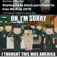 America, Funny, and Sorry: Business. 1 houf ago  Starbucks to block porn from its  free Wi-Fi in 2019  1.2K people Tweeting about this  OH I'M SORRY  I THOUGHT THIS WAS AMERICA I guess I'm switching to Dunkin'