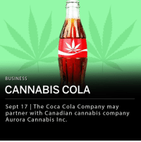 The Coca Cola Company is reportedly discussing a potential partnership with Canadian cannabis company Aurora Cannabis Inc. The beverage company stated that it is interested in the possibility of cannabis-infused drinks. If produced, the beverages would likely be health-focused, containing non-psychoactive CBD. If the brands move forward with the partnership, Coca Cola would be the first major producer of non-alcoholic beverages to make cannabis products. ___ In August, Corona beer maker Constellation Brands invested $4 billion in cannabis producer Canopy Growth.: BUSINESS  CANNABIS COLA  Sept 17 | The Coca dian cannabis company  partner with Canadian cannabis company  Aurora Cannabis Inc. The Coca Cola Company is reportedly discussing a potential partnership with Canadian cannabis company Aurora Cannabis Inc. The beverage company stated that it is interested in the possibility of cannabis-infused drinks. If produced, the beverages would likely be health-focused, containing non-psychoactive CBD. If the brands move forward with the partnership, Coca Cola would be the first major producer of non-alcoholic beverages to make cannabis products. ___ In August, Corona beer maker Constellation Brands invested $4 billion in cannabis producer Canopy Growth.