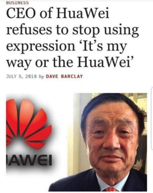 Business, Huawei, and Ceo: BUSINESS  CEO of HuaWei  refuses to stop using  expression 'It's my  way or the HuaWei'  JULY 5, 2018 by DAVE BARCLAY  AWEI The CEO of HuaWei is stubborn