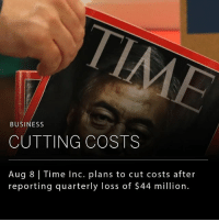 Memes, Sports, and Business: BUSINESS  CUTTING COSTS  Aug 8 Time Inc. plans to cut costs after  reporting quarterly loss of $44 million. Time Inc., the publisher of People, Sports Illustrated and its namesake Time magazine, has reported a loss of $44 million in quarterly earnings. In an effort to reposition the business, the company reported this morning that it has identified $400 million in cost cuts that can be made over the next 18 months. __ The drop in revenue (down 10% to $694 million) reflects the difficulties media companies face while adapting to the social and digital media landscape. (Source: Wall Street Journal)