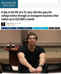 "College, Facebook, and Instagram: BUSINESS  INSIDER  A day in the life of a 21-year-old who pays his  college tuition through an Instagram business that  makes up to $10,000 a month  Harrison Jacobs  % y  O 9m 1,927  FACEBOOK  in  LINKEDIN  TWITTER At the age of 19, @andrewthekoz started his first business. At the age of 21, he has been featured by Business Insider, Forbes, and Huff Post He preaches if you dream big, work hard, stay positive and optimistic, you will achieve ""impossible"" things."