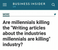 "BUSINESS INSIDER a  U K  MORE  Are millennials killing  the ""Writing articles  about the industries  millennials are killing  industry? Tag a Millennial who's killing industries"