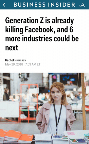 thatpettyblackgirl:  Congrats to Generation Z on their very first kill! May the blood on your lips taste sweeter than wine!  : BUSINESS INSIDER AA  Generation Z is alreadv  killing Facebook, and 6  more industries could be  next  Rachel Premack  May 29, 2018|7:53 AMET thatpettyblackgirl:  Congrats to Generation Z on their very first kill! May the blood on your lips taste sweeter than wine!