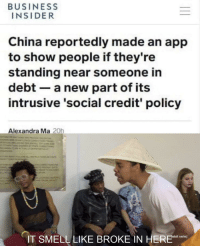 Smell, China, and Business: BUSINESS  INSIDER  China reportedly made an app  to show people if they're  standing near someone in  debt a new part of its  intrusive 'social credit' policy  Alexandra Ma 20h  IT SMELL LIKE BROKE IN HERE n 它闻起来像债务我在这里