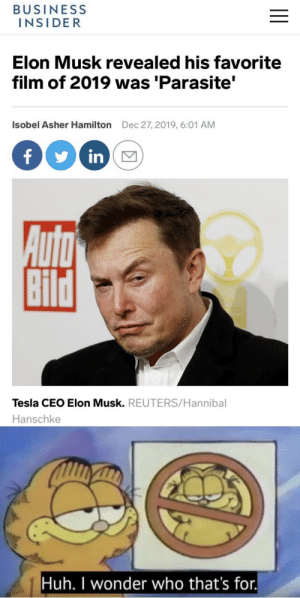 Anti worker piece of shit billionaire loves movie where he is the bad guy: BUSINESS  INSIDER  Elon Musk revealed his favorite  film of 2019 was 'Parasite'  Isobel Asher Hamilton  Dec 27, 2019, 6:01 AM  fy in M  Auto  Bild  Tesla CEO Elon Musk. REUTERS/Hannibal  Hanschke  Huh. I wonder who that's for. Anti worker piece of shit billionaire loves movie where he is the bad guy