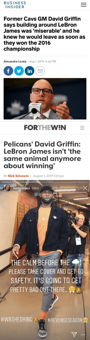 Bad, Cavs, and Funny: BUSINESS  INSIDER  Former Cavs GM David Griffin  says building around LeBron  James was 'miserable' and he  knew he would leave as soon as  they won the 2016  championship  Alexandra Licata  Aug 1, 2019, 5:46 PM  in  II   FORTHEW!IN  Pelicans' David Griffin:  LeBron James isn't 'the  same animal anymore  about winning'  By Nick Schwartz   August 1, 2019 3:10 pm  II   kingjames 56m  JAC  THE CALM BEFORE THE  PLEASE TAKE COVER AND GET TO  SAFETY. IT'S GOING TO GET  PRETTY BAD OUTI THERE  RT @BruhReport: Just saw LeBron's IG story. Lakers by 50 tonight https://t.co/qdHUDsOwL6
