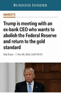 Ex's, Memes, and Bank: BUSINESS INSIDER  MARKETS  Trump is meeting with an  ex-bank CEO who wants to  abolish the Federal Reserve  and return to the gold  standard  Bob Bryan  Nov 28, 2016 1:05 PM ET #GOODSTUFF ~SS