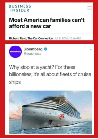 Tumblr, American, and Blog: BUSINESS  INSIDER  Most American families can't  afford a new car  Richard Read, The Car Connection Jul. 8, 2016, 10:46 AM  Bloomberg  @business  Why stop at a yacht? For these  billionaires, it's all about fleets of cruise  ships  SCARLET  0 cascadiarch:
