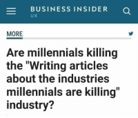 """Millennials, Business, and Business Insider: BUSINESS INSIDER O  U K  MORE  Are millennials killing  the """"Writing articles  about the industries  millennials are killing  industry?"""