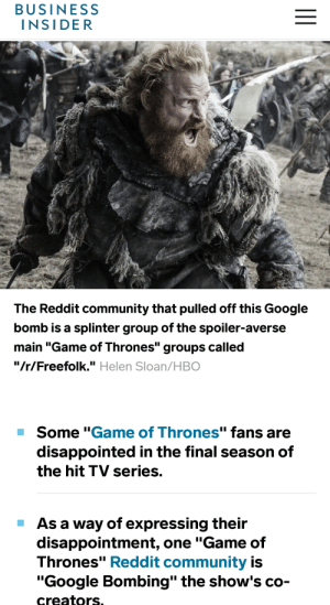 "Community, Disappointed, and Game of Thrones: BUSINESS  INSIDER  The Reddit community that pulled off this Google  bomb is a splinter group of the spoiler-averse  main ""Game of Thrones"" groups called  ""/r/Freefolk."" Helen Sloan/HBO  Some ""Game of Thrones"" fans are  disappointed in the final season of  the hit TV series.  As a way of expressing their  disappointment, one ""Game of  Thrones"" Reddit community is  ""Google Bombing"" the show's co-  creators Google-bombed.....Dracarys that dnd...."