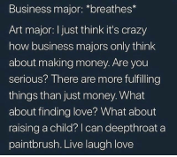Snapchat: DankMemeSnaps 🇺🇬: Business major: *breathes*  Art major: I just think it's crazy  how business majors only think  about making money. Are you  serious? There are more fulfilling  things than just money. What  about finding love? What about  raising a child? | can deepthroat a  paintbrush. Live laugh love Snapchat: DankMemeSnaps 🇺🇬
