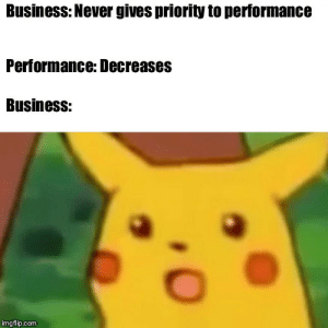 When business complains about performance: Business: Never gives priority to performance  Performance: Decreases  Business:  imgflip.com When business complains about performance