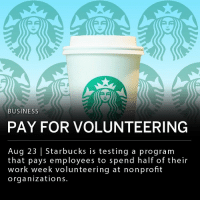 Memes, Starbucks, and Work: BUSINESS  PAY FOR VOLUNTEERING  Aug 23 | Starbucks is testing a program  that pays employees to spend half of their  work week volunteering at nonprofit  organizations. Starbucks (SBUX) is testing a program that pays employees for volunteer work. 36 Starbucks employees were selected to spend half of their 40 hour work week volunteering at local nonprofit organizations. The company hopes to expand the program and says it aims to keep employees happy and provide incentive to give back. ___ The Starbucks Foundation's Opportunity for All program announced it will donate $1.3 million and give employees who volunteer at nonprofits say in the use of the grants.