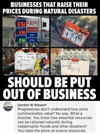 Memes, Business, and 🤖: BUSINESSES THAT RAISE THEIR  PRICES DURING NATURAL DISASTERS  Econ  Synergy  Deli  816  In  B168 ATM  DUE TO HEALE  OZAZKA  7-89  SHOULD BE PUT  OUT OF BUSINESS  Gordon W Stewart  Progressives don't understand how price  communicates value? No way. What a  shocker. You know how essential resources  can be rationed naturally during  catastrophic floods and other disasters?  You raise the price on scarce resources. (GC) Economics>feelings