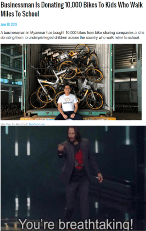 You're all breathtaking: Businessman Is Donating 10,000 Bikes To Kids Who Walk  Miles To School  June 10,2019  A businessman in Myanmar has bought 10,000 bikes from bike-sharing companies and is  donating them to underprivileged children across the country who walk miles to school.  lesswalk  Mixe Than Tan Wo/Credt TechCrunch.com  You're breathtaking! You're all breathtaking