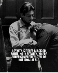Loyalty is black or white. businessmindset101: @BusinessMindser101  LOYALTY IS EITHER BLACK OR  WHITE, NO IN BETWEEN. YOURE  EITHER COMPLETELY LOYALOR  NOT LOYAL ATALL Loyalty is black or white. businessmindset101