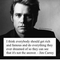 Jim Carrey, Memes, and Music: @businessmindset 101  I think everybody should get rich  and famous and do everything they  ever dreamed of so they can see  that it's not the answer. - Jim Carrey ❤️. . . . . . . music mindfulness empowerment spiritualawakening consciousness higherself selfdevelopment universe thesecret lawofattraction successmindset nlppractitioner vibratehigher 1111 loveyourself focus thoughtprocess foodforthought quotestoliveby relationshipquotes mindset goodvibesonly amen quotesaboutlife spiritualdevelopment selflove dharma ascension