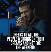 Cheers! 👊 Tag your friends.: BUSINESSMINDSET101  CHEERS TO ALL THE  PEOPLE WORKING ON THEIR  DREAMS AND NOT FOR  THE WEEKEND Cheers! 👊 Tag your friends.