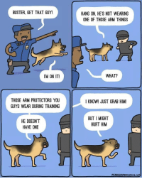 browsedankmemes:  The bestest boi via /r/wholesomememes http://bit.ly/2st4GTV: BUSTER, GET THAT GUY!  HANG ON, HE'S NOT WEARING  ONE OF THOSE ARM THINGS  IM ON IT!  WHAT?  THOSE ARM PROTECTORS YOU  GUYS WEAR DURING TRAINING  I KNOW! JUST GRAB HIM  HE DOESN'T  HAVE ONE  BUT I MIGHT  HURT HIM browsedankmemes:  The bestest boi via /r/wholesomememes http://bit.ly/2st4GTV
