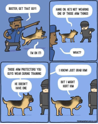 Good, Boy, and Arm: BUSTER, GET THAT GUY!  HANG ON, HE'S NOT WEARING  ONE OF THOSE ARM THINGS  IM ON IT!  WHAT?  THOSE ARM PROTECTORS YOU  GUYS WEAR DURING TRAINING  I KNOW! JUST GRAB HIM  HE DOESN'T  HAVE ONE  BUT I MIGHT  HURT HIM Good boy 🐶