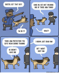 Good, Boy, and Arm: BUSTER, GET THAT GUY!  HANG ON, HE'S NOT WEARING  ONE OF THOSE ARM THINGS  IM ON IT  WHAT?  THOSE ARM PROTECTORS YOU  GUYS WEAR DURING TRAINING  I KNOW! JUST GRAB HIM!  HE DOESN'T  HAVE ONE  BUT I MIGHT  HURT HIM Good boy!🐶