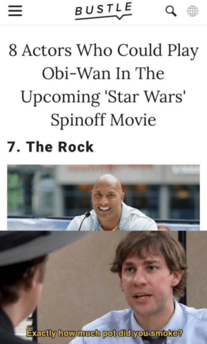 Star Wars, The Rock, and Movie: BUSTLE  8 Actors Who Could Play  Obi-Wan In The  Upcoming 'Star Wars'  Spinoff Movie  7. The Rock  Exactly how much pot dld Vou smoke  0