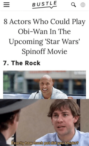 Hello the- fuCK NOT by Allonsy_11 MORE MEMES: BUSTLE  8 Actors Who Could Play  Obi-Wan In The  Upcoming 'Star Wars'  Spinoff Movie  7. The Rock  Exactly how imucn pot did you smoke  0 Hello the- fuCK NOT by Allonsy_11 MORE MEMES