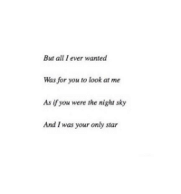 Star, Wanted, and Sky: But all I ever wanted  Was for you to look at me  As if you were the night sky  And I was your only star