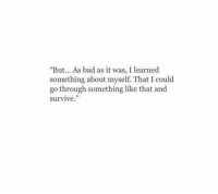 """Bad, Like, and Learned: """"But.. As bad as it was, I learned  something about myself. That I could  go through something like that and  survive."""""""
