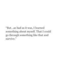 """Bad, Like, and Learned: """"But...as bad as it was, I learned  something about myself. That I could  go through something like that and  survive."""