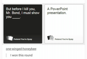 Cards Against Humanity, Powerpoint, and Humanity: But before I kill you,  Mr. Bond, I must show  you  A PowerPoint  presentation.  Pretend You're Xyzzy  Pretend You're Xyzzy  one-winged-honeybee:  l won this round Cards Against Humanity | but before I kill you, Mr. Bond, I must show you… A PowerPoint presentation.