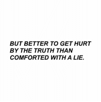 Truth, Lie, and Get: BUT BETTER TO GET HURT  BY THE TRUTH THAN  COMFORTED WITH A LIE.