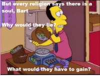 """""""Bart Sells His Soul""""  (S7E4): But  But every religion says there is a  soul, Bart  every  religior  ays  there  is  a  Why would they lie? m  What would they have to gain? """"Bart Sells His Soul""""  (S7E4)"""