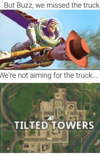 "<p>Found on r/fortniteBR very versatile lot of potential via /r/MemeEconomy <a href=""https://ift.tt/2Hbj2xJ"">https://ift.tt/2Hbj2xJ</a></p>: But Buzz, we missed the truck  We're not aiming for the truck..  TILTED TOWERS <p>Found on r/fortniteBR very versatile lot of potential via /r/MemeEconomy <a href=""https://ift.tt/2Hbj2xJ"">https://ift.tt/2Hbj2xJ</a></p>"