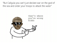 """thats-where-youre-wrong-kiddo: """"But Caligula you can't just declare war on the god of  the sea and order your troops to attack the water""""  that's where  you re wrong  kiddo  RAS"""