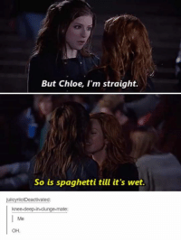 chloe: But Chloe, I'm straight.  So is spaghetti till it's wet  otDeactivated  knee-deep-in-clunge-mate:  Me  OH