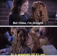 chloe: But Chloe, I'm straight.  So is spaghetti till it's wet.