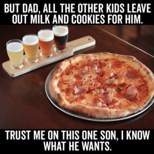 Cookies, Dad, and Kids: BUT DAD, ALL THE OTHER KIDS LEAVE  OUT MILK AND COOKIES FOR HIM  TRUST ME ON THIS ONE SON, I KNOW  WHAT HE WANTS This is what our Santa wants