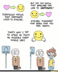 "Funny, Brain, and Happy: BUT DID YOU KNOW  THAT SMILING CAN  LEAD TO HAPPINESS?  (U)  EVERYBODY KNOWS  THAT HAPPINESS  LEADS TO SMILING.  SMILING ""CONVINCES  YOUR BRAIN THAT YOU  ARE HAPPY.  THATS WHY I TRY  TO SMILE AS MUCH  AS POSSIBLE EVERY  SINGLE DAY!  BUS STOP  STOP  funny. <p>Smile as much as possible everyday! via /r/wholesomememes <a href=""http://ift.tt/2wkwZGP"">http://ift.tt/2wkwZGP</a></p>"