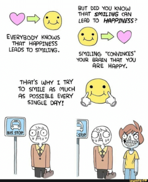 "Funny, Brain, and Happy: BUT DID YOU KNOW  THAT SMILING CAN  LEAD TO HAPPINESS?  (U)  EVERYBODY KNOWS  THAT HAPPINESS  LEADS TO SMILING.  SMILING ""CONVINCES  YOUR BRAIN THAT YOU  ARE HAPPY.  THATS WHY I TRY  TO SMILE AS MUCH  AS POSSIBLE EVERY  SINGLE DAY!  BUS STOP  STOP  funny. Smile as much as possible everyday!"