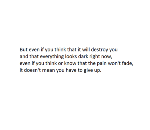 fade: But even if you think that it will destroy you  and that everything looks dark right now,  even if you think or know that the pain won't fade,  it doesn't mean you have to give up.