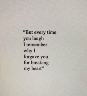 "Heart, Time, and Why: ""But every time  you laugh  I remember  why I  forgave you  for breaking  my heart""  97"