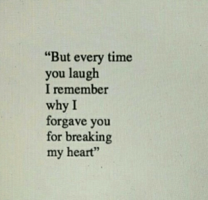 "Heart, Time, and Why: ""But every time  you laugh  I remember  why I  forgave you  for breaking  my heart"""