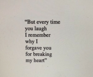 "But Every: ""But every time  you laugh  I remember  why I  forgave you  for breaking  my heart"""
