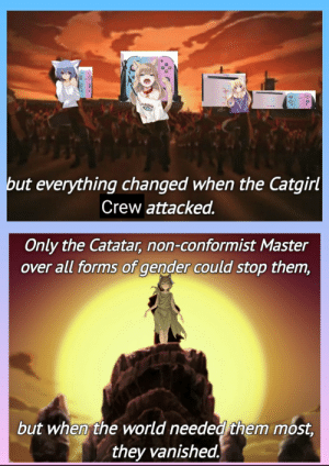 Beautiful, Too Much, and Time: but everything changed when the Catgirl  Crew attacked.  Only the Catatar, non-conformist Master  over all forms of gender could stop them,  but when the world needed them most,  they vanished Spent way too much time on this shitty OC, but it's finally done. Voila: hope you beautiful people enjoy.