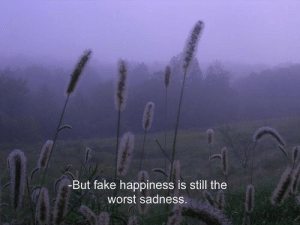 sadness: -But fake happiness is still the  worst sadness