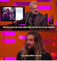 Crazy, Wholesome, and Her: But fans must go crazy when they see the two of you together  l go crazy when I see her <p>Wholesome momoa</p>